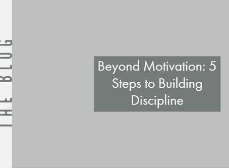 Beyond Motivation: 5 Steps to Building Discipline