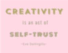 """Creativity is an act of self-trust""  -E"