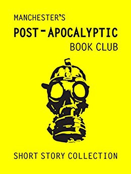 Two of my stories feature in this collection from the Manchester Post Apocalyptic Book Club