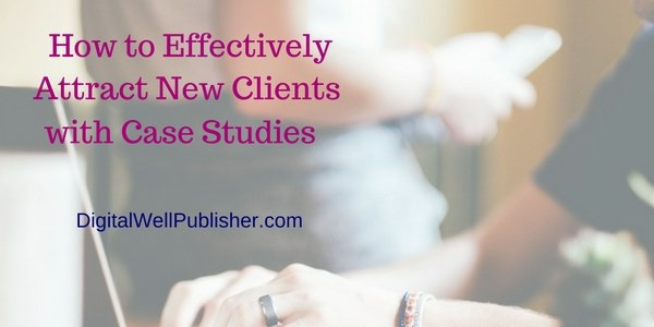 How to Effectively Attract Clients with Case Studies