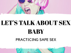 Let's Talk About Sex Baby:  Practicing Safe Sex