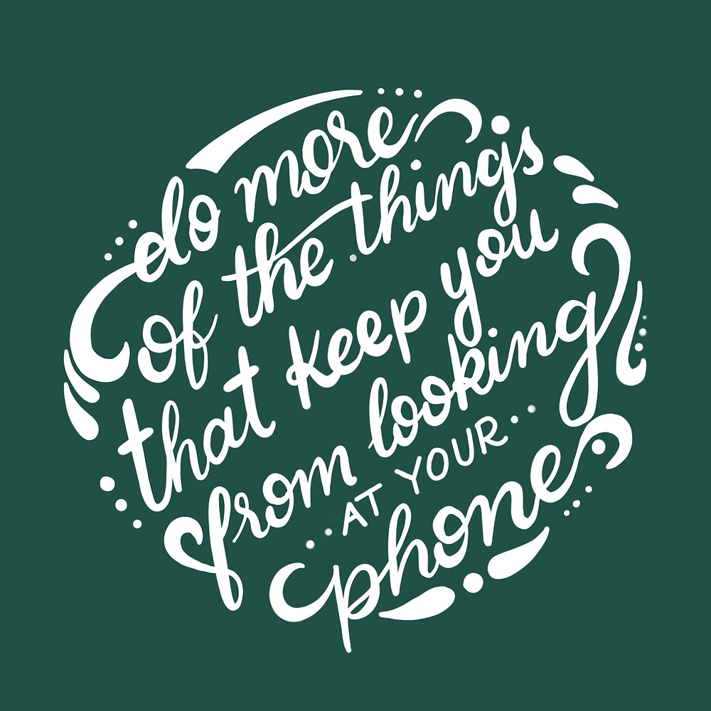 """hand lettering that says, """"Do more of the things that keep you from looking at your phone."""""""