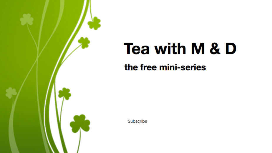 Tea with M & D : the free mini-series