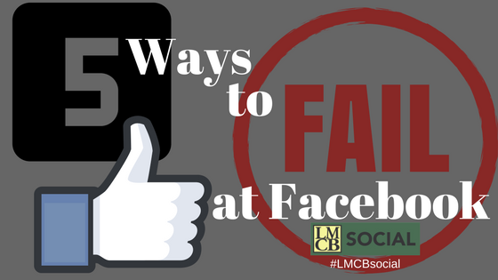 5 Ways to Fail at Facebook by Lisa Creswell Busby, LMCB Social, social media marketing in Memphis, #LMCBsocial