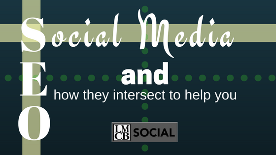 Social Media and SEO - How they intersect to help you - #LMCBsocial - social media marketing for business