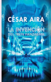 La invencion del tren fantasma - Cesar Aira