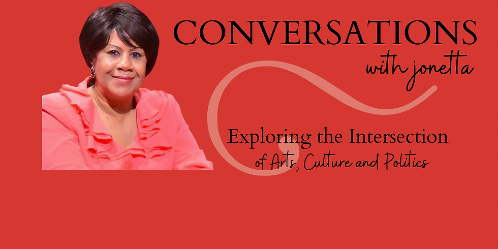 CONVERSATIONS with jonetta: Exploring the Intersection of Arts, Culture and Politics