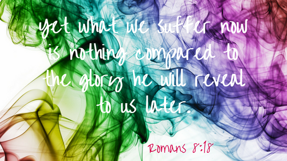 Yet what we suffer now is nothing compared to the glory he will reveal to us later.