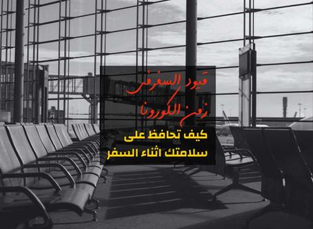 قيود السفرفى زمن الكورونا: كيف تحافظ على سلامتك اثناء السفر