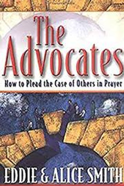 The Advocates: How to Plead the Case of Others in Prayer .