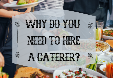 WHY DO YOU NEED TO HIRE A CATERER?