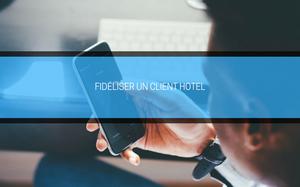 Fidéliser un client hôtel