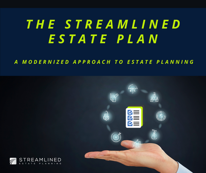 THE STREAMLINED ESTATE PLAN - A MODERNIZED APPROACH TO ESTATE PLANNING