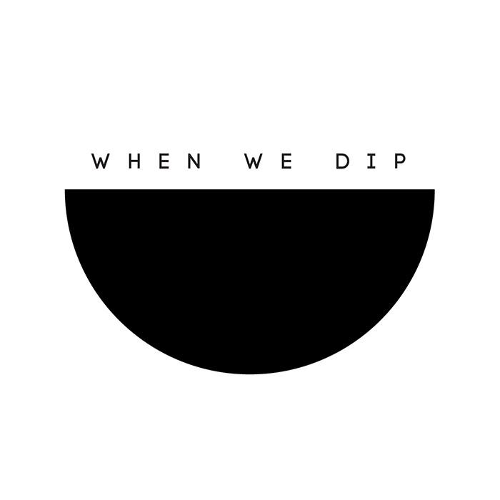 WHEN WE DIP