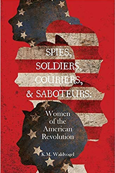 Spies, Soldiers, Couriers, & Saboteurs: Women of the American Revolution