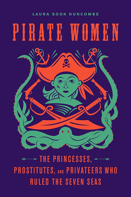 Pirate Women: Princesses, Prostitutes, and Privateers Who Ruled the Seven Seas