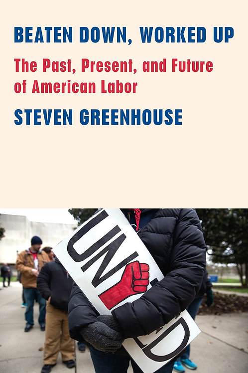 Beaten Down, Worked Up : The Past, Present, and Future of American Labor