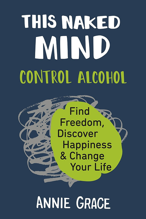 This Naked Mind : Control Alcohol, Find Freedom, Discover Happiness & Change...