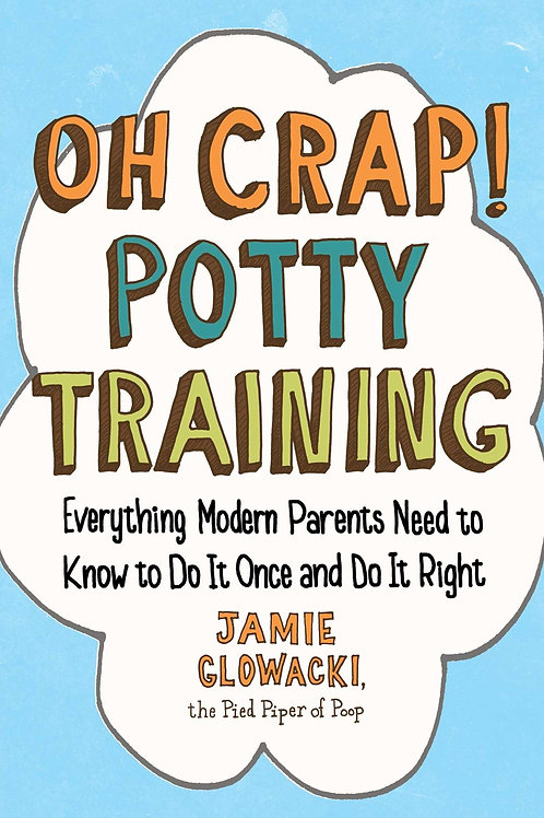 Oh Crap! Potty Training: Everything Modern Parents Need to Know to Do It ...