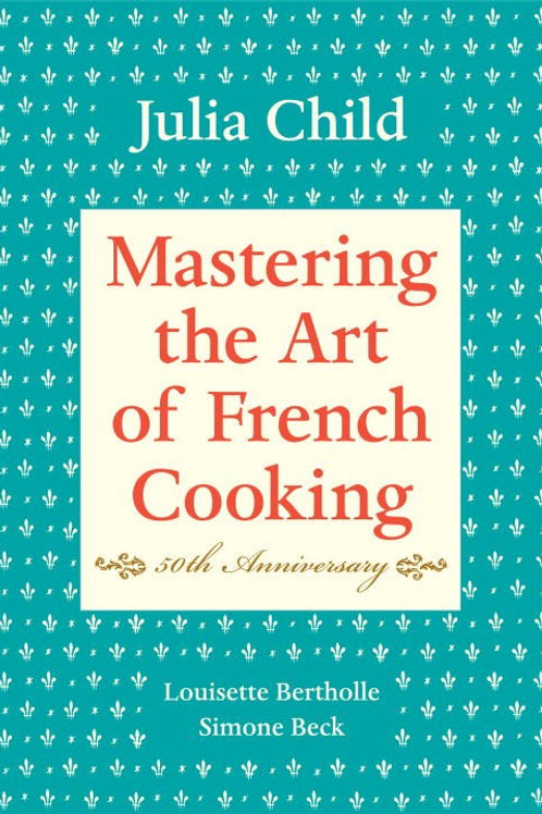Mastering the Art of French Cooking, Volume I : 50th Anniversary Edition...