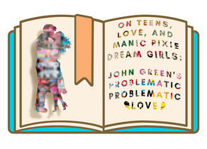 On Teens, Love, and Manic Pixie Dream Girls: John Green's Problematic Problematic Love