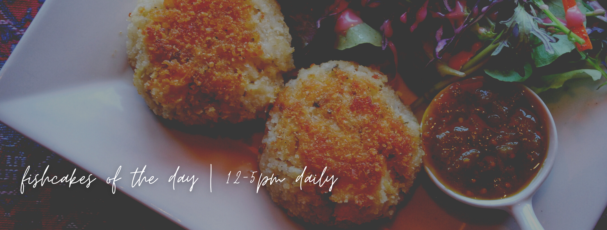 Fishcakes of the Day     12-5pm