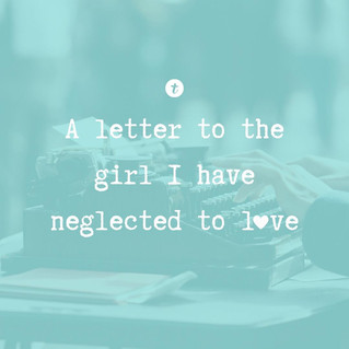 A Letter to the Girl I Neglected to Love