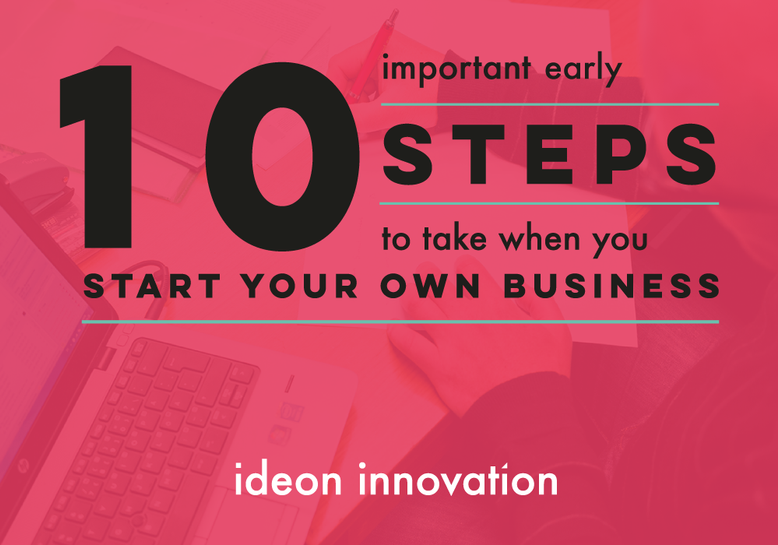 10 important early steps to take when you start up your own business | Ideon Innovation How To