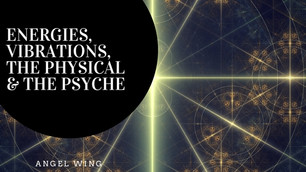 Energies, Vibrations, the Physical & the Psyche