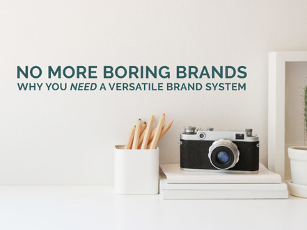 NO MORE BORING BRANDS – WHY YOU NEED A VERSATILE BRAND SYSTEM