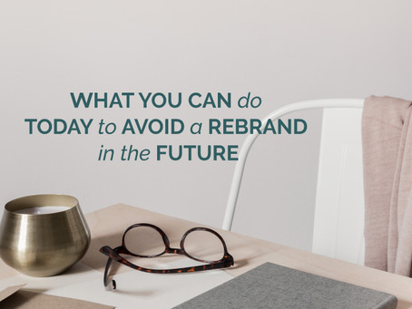 WHAT YOU CAN DO TODAY TO AVOID A REBRAND IN THE FUTURE