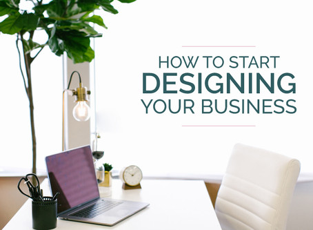 HOW TO START DESIGNING YOUR BUSINESS