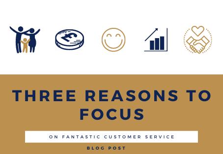 Three Reasons to Focus on Fantastic Customer Service