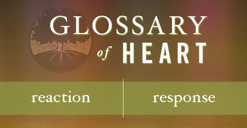 Glossary of Heart: Reaction vs. Response