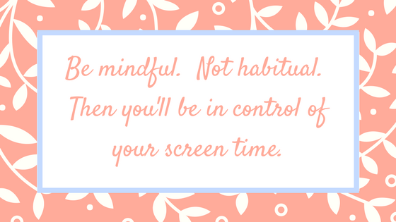 Be mindful. Not habitual. Then you'll be in control of your screen time.