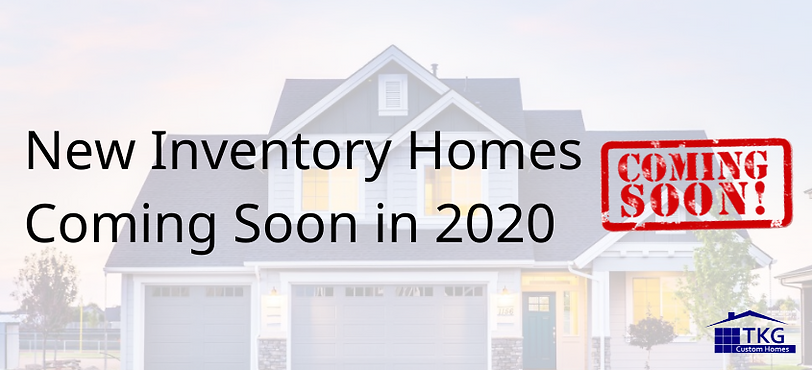 New Inventory Homes Coming Soon in 2020.