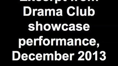 This clip is from our Drama Club showcase in December 2013