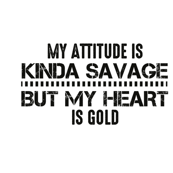 My attitude is kinda savage but my heart is gold   Free Iron on Transfer Slay & Silly Quotes T- Shirt Design in Png
