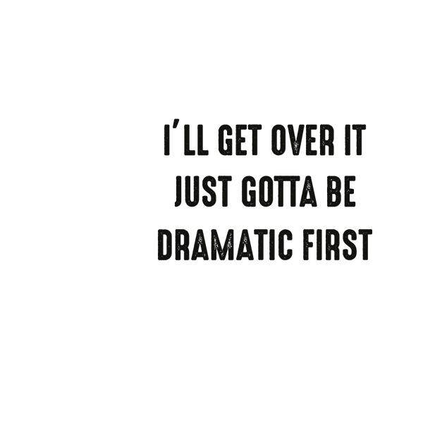 I'll get over it just gotta be dramatic | Free Iron on Transfer Slay & Silly Quotes T- Shirt Design in Png