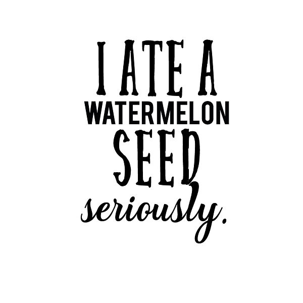 I ate a watermelon seed | Free download Printable Funny Quotes T- Shirt Design in Png