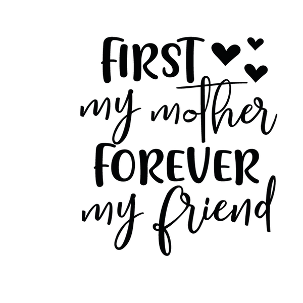 First my mother forever my friend | Free download Printable Sassy Quotes T- Shirt Design in Png