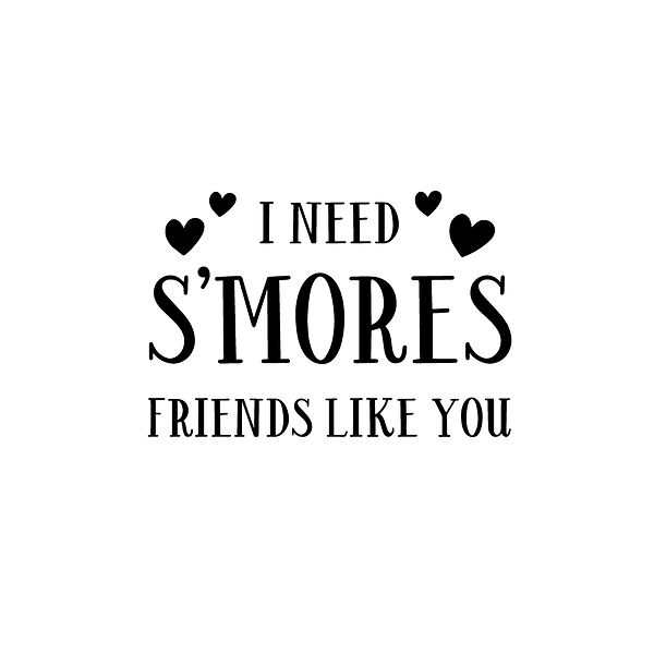 I Need Smores Friends Like You Png | Free download Printable Sassy Quotes T- Shirt Design in Png