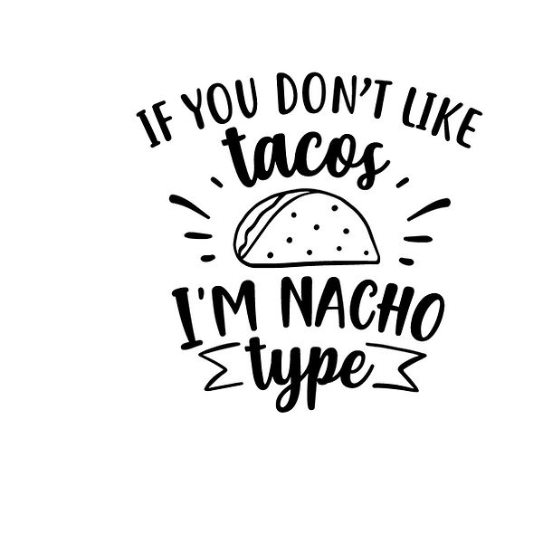 If you don't like tacos i'm nacho type Png | Free Printable Slay & Silly Quotes T- Shirt Design in Png