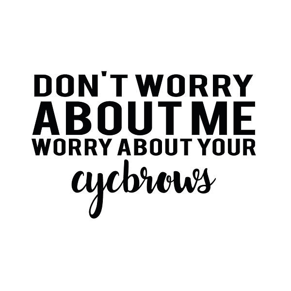 Don't worry about me worry about your eyebrows | Free Iron on Transfer Cool Quotes T- Shirt Design in Png