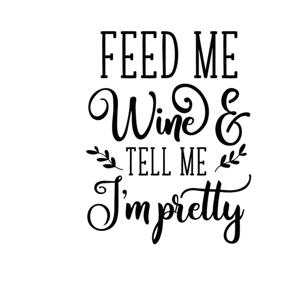Feed me wine and tell me I'm pretty   Free download Iron on Transfer Funny Quotes T- Shirt Design in Png
