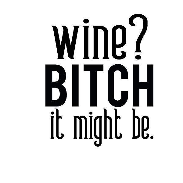 Wine bitch it might be | Free Printable Sarcastic Quotes T- Shirt Design in Png