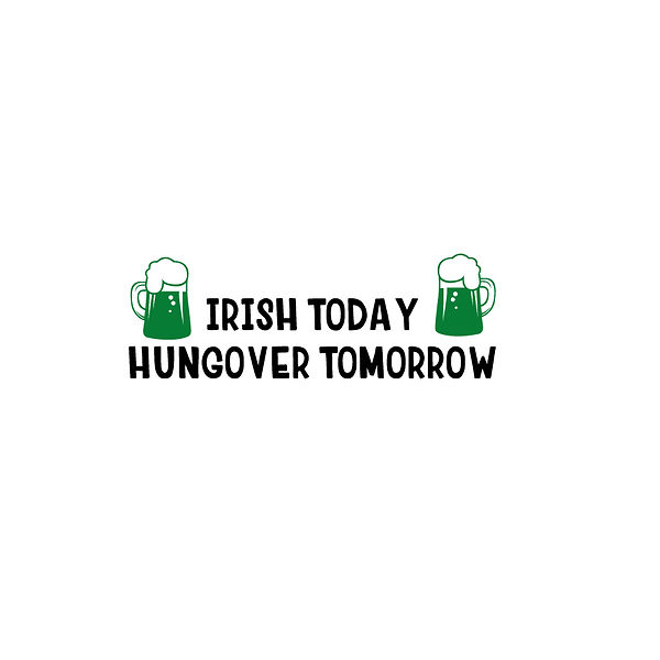 Irish Today Hungover Tomorrow Png | Free download Iron on Transfer Funny Quotes T- Shirt Design in Png