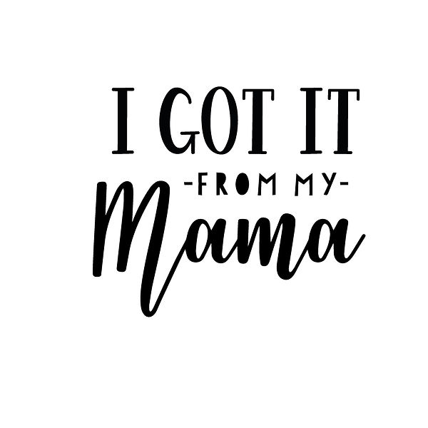 I got it from my mama Png   Free Printable Sarcastic Quotes T- Shirt Design in Png