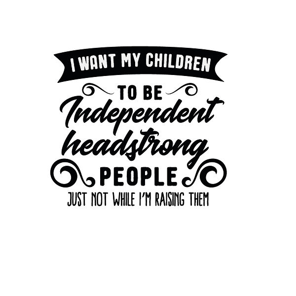 I want my children to be independent  Png | Free download Printable Sarcastic Quotes T- Shirt Design in Png