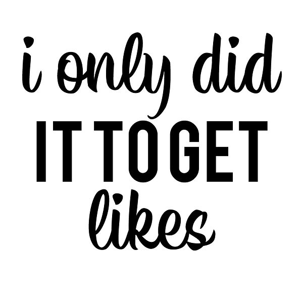 I only did it to get like | Free Printable Sarcastic Quotes T- Shirt Design in Png